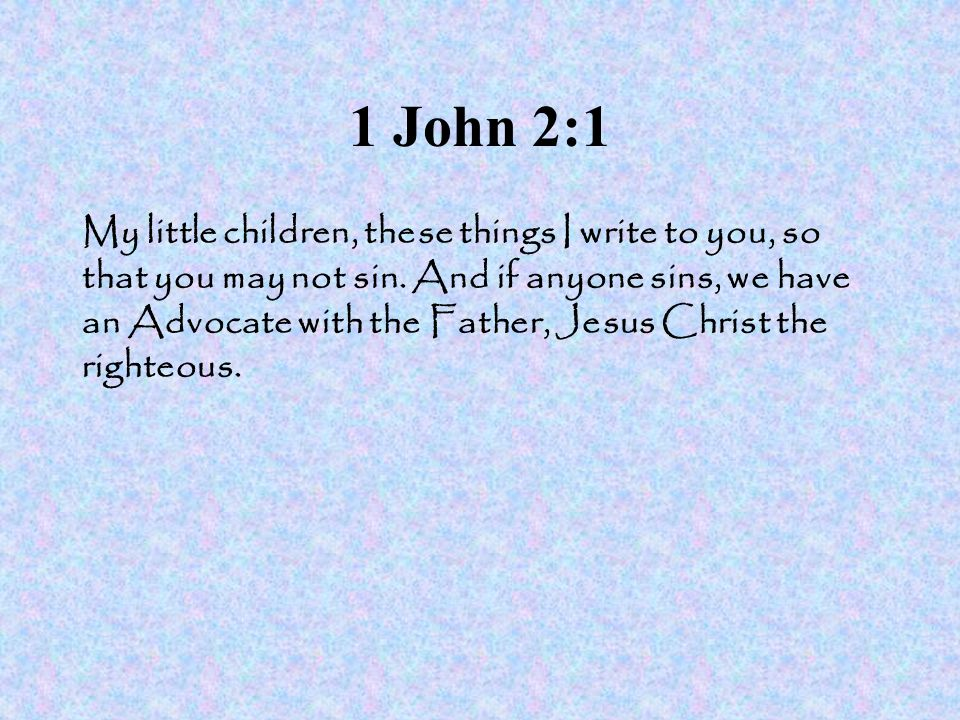 1 John 2:1 My little children, these things I write to you, so that you may not sin. And if anyone sins, we have an Advocate with the Father, Jesus Ch