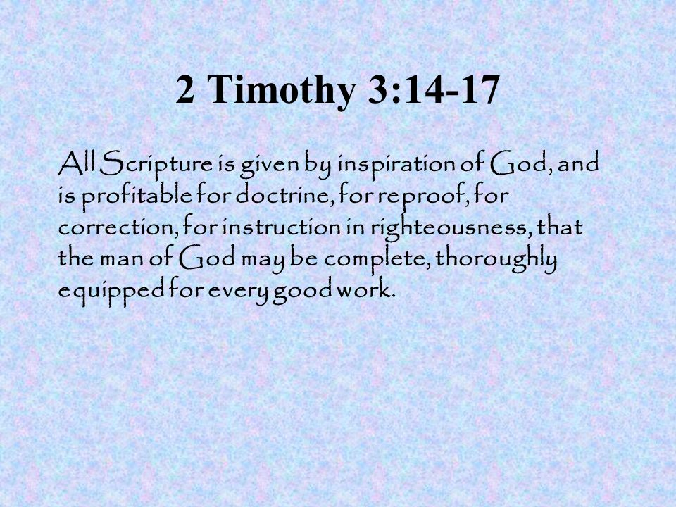 2 Timothy 3:14-17 All Scripture is given by inspiration of God, and is profitable for doctrine, for reproof, for correction, for instruction in righte