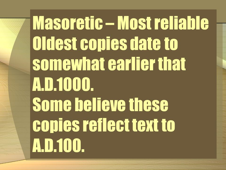 Masoretic – Most reliable Oldest copies date to somewhat earlier that A.D.1000.