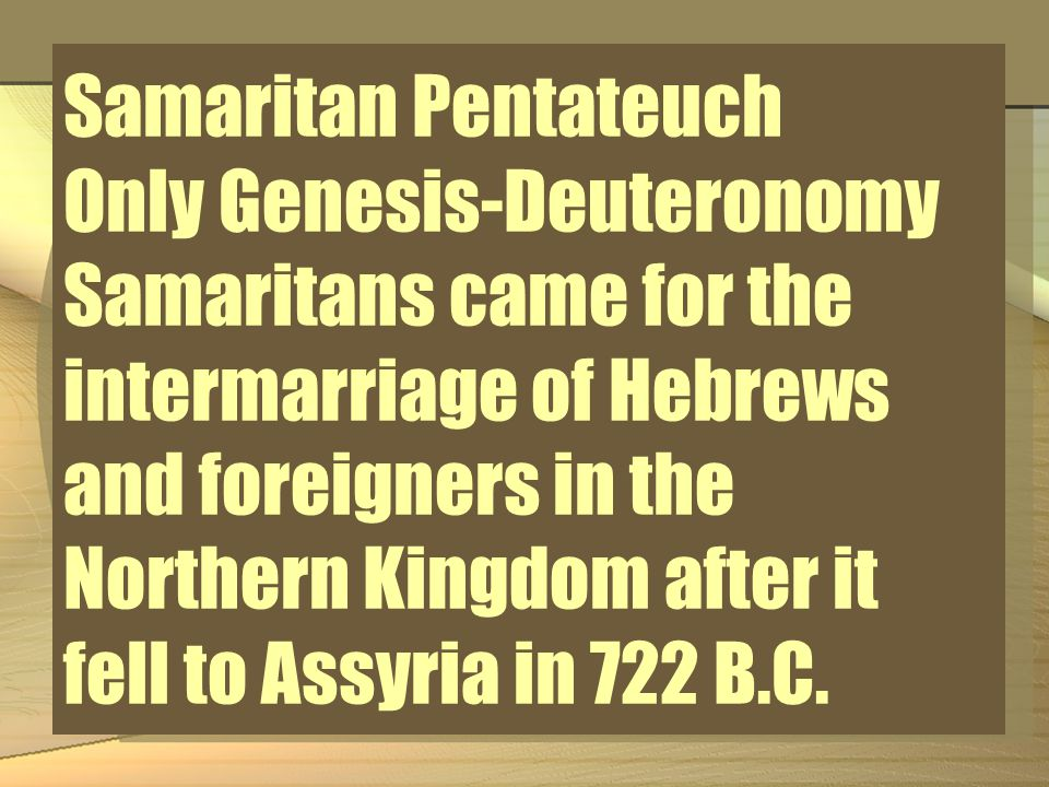 Samaritan Pentateuch Only Genesis-Deuteronomy Samaritans came for the intermarriage of Hebrews and foreigners in the Northern Kingdom after it fell to Assyria in 722 B.C.