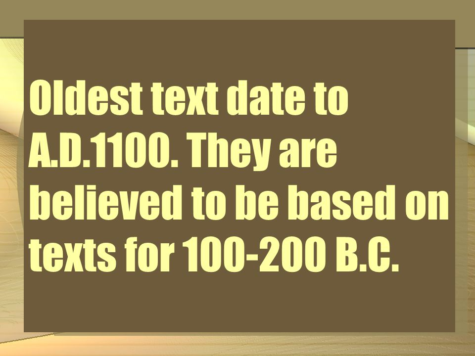 Oldest text date to A.D.1100. They are believed to be based on texts for 100-200 B.C.