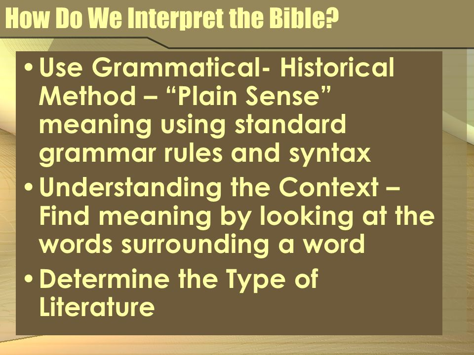 """How Do We Interpret the Bible? Use Grammatical- Historical Method – """"Plain Sense"""" meaning using standard grammar rules and syntax Understanding the Co"""
