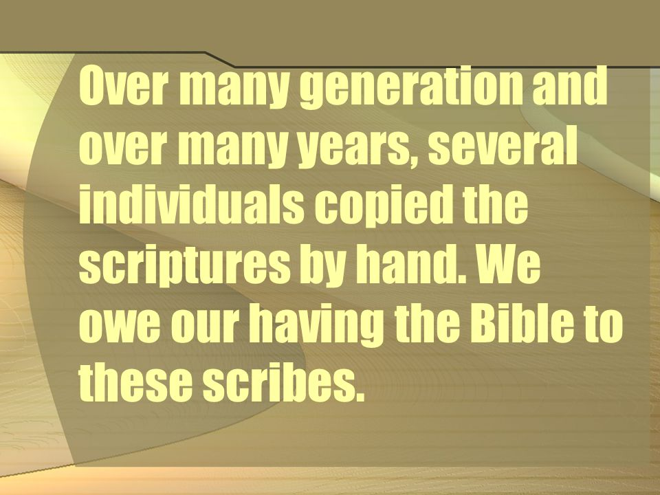 Over many generation and over many years, several individuals copied the scriptures by hand.