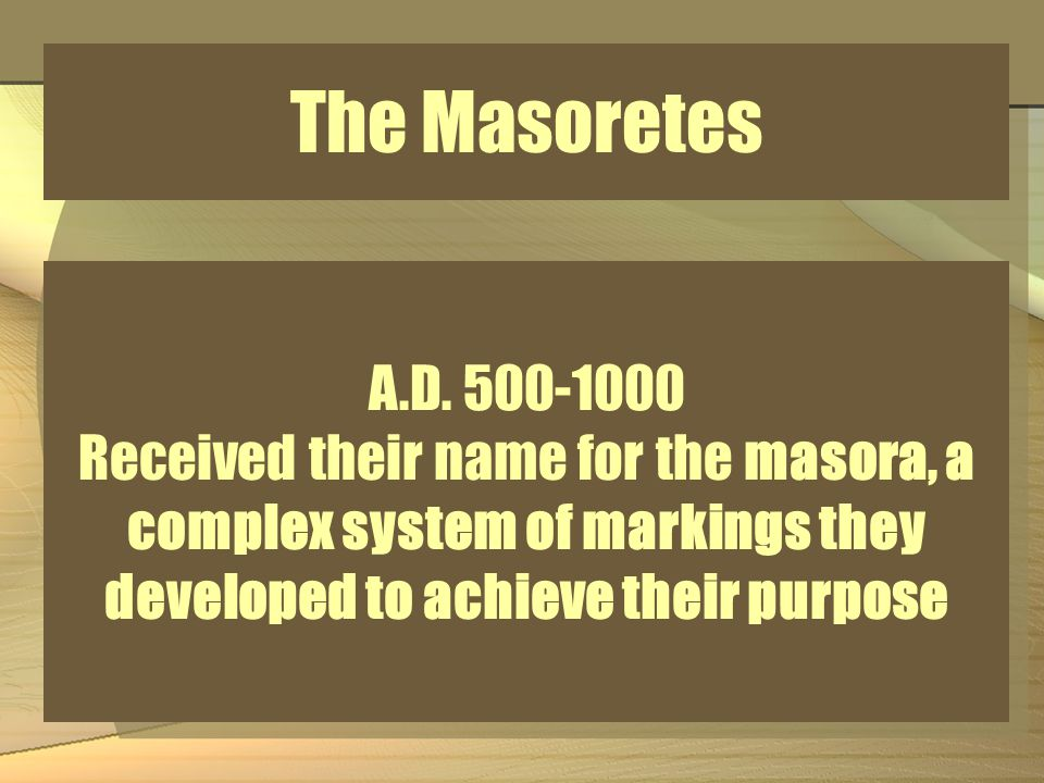The Masoretes A.D. 500-1000 Received their name for the masora, a complex system of markings they developed to achieve their purpose