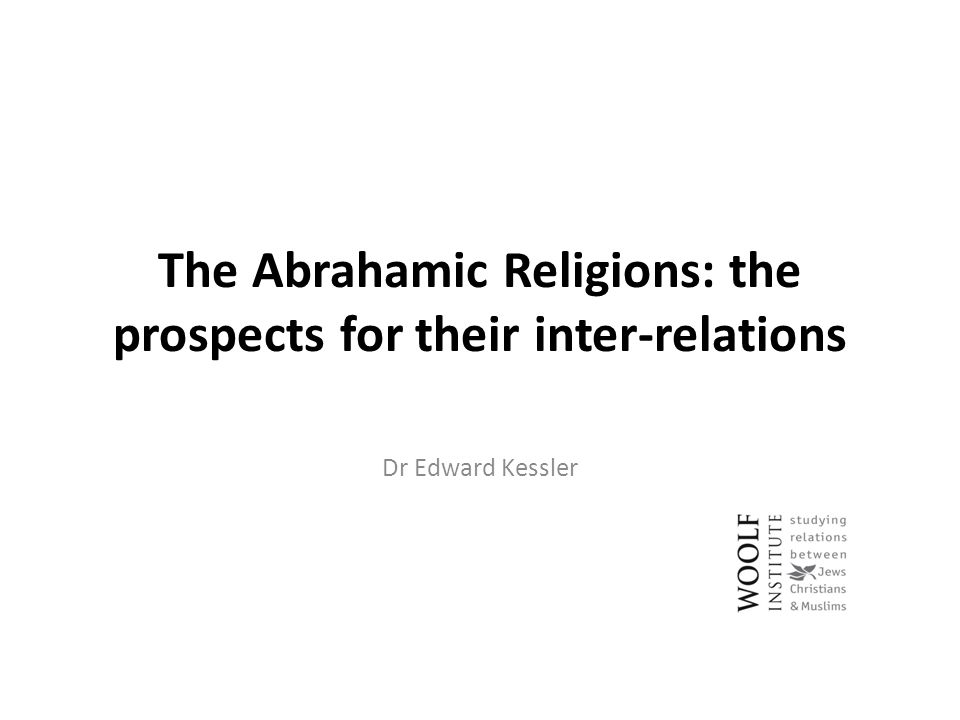 The Abrahamic Religions: the prospects for their inter-relations Dr Edward Kessler