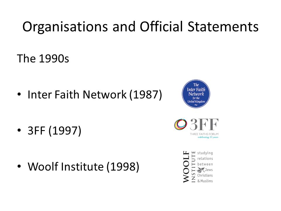 Organisations and Official Statements The 1990s Inter Faith Network (1987) 3FF (1997) Woolf Institute (1998)