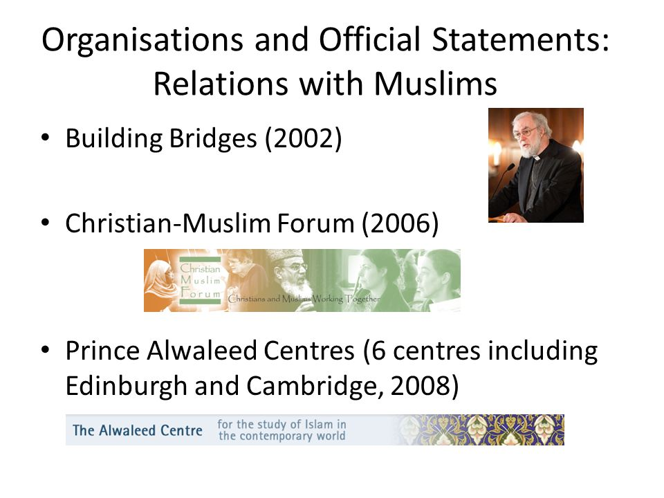 Organisations and Official Statements: Relations with Muslims Building Bridges (2002) Christian-Muslim Forum (2006) Prince Alwaleed Centres (6 centres including Edinburgh and Cambridge, 2008)