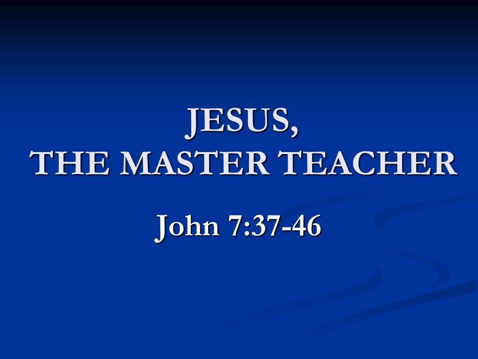 JESUS, THE MASTER TEACHER John 7:37-46