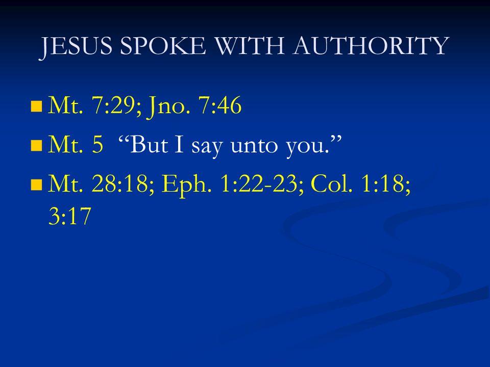 "JESUS SPOKE WITH AUTHORITY Mt. 7:29; Jno. 7:46 Mt. 5 ""But I say unto you."" Mt. 28:18; Eph. 1:22-23; Col. 1:18; 3:17"