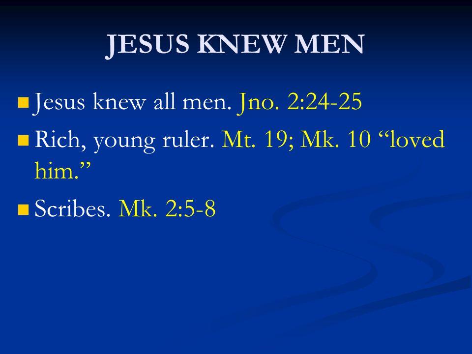 """JESUS KNEW MEN Jesus knew all men. Jno. 2:24-25 Rich, young ruler. Mt. 19; Mk. 10 """"loved him."""" Scribes. Mk. 2:5-8"""