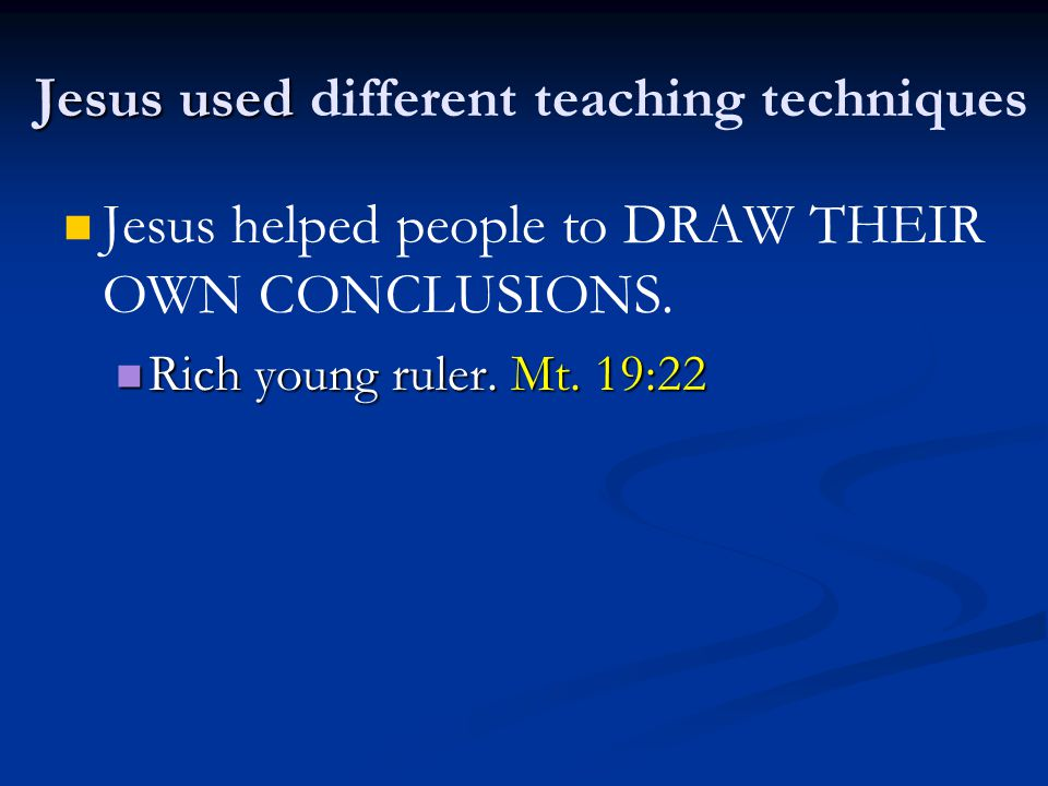 Jesus used Jesus used different teaching techniques Jesus helped people to DRAW THEIR OWN CONCLUSIONS. Rich young ruler. Mt. 19:22 Rich young ruler. M