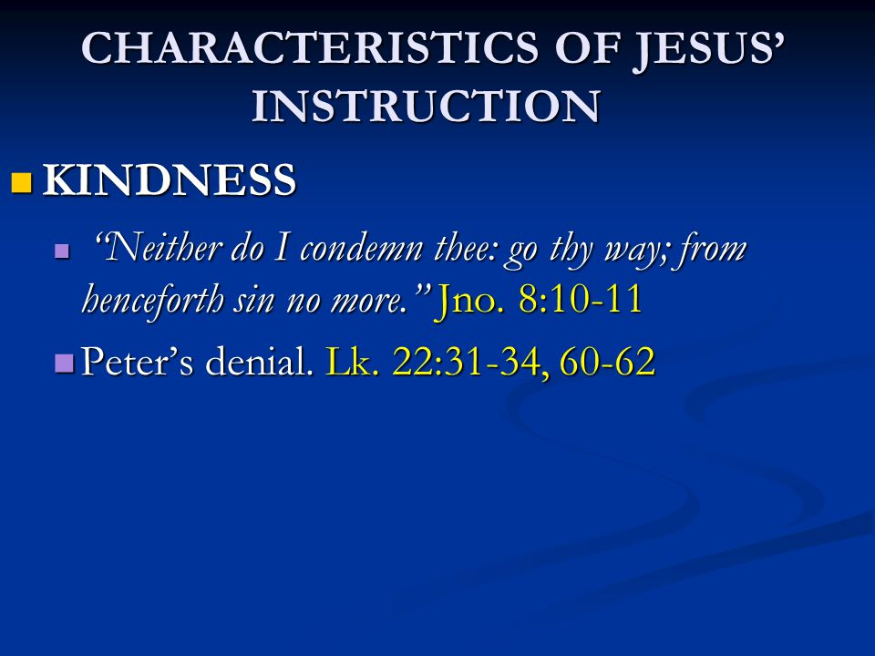 """CHARACTERISTICS OF JESUS' INSTRUCTION CHARACTERISTICS OF JESUS' INSTRUCTION KINDNESS KINDNESS """"Neither do I condemn thee: go thy way; from henceforth"""