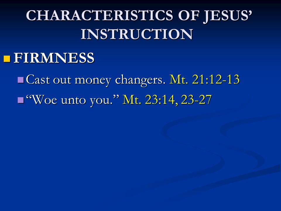 CHARACTERISTICS OF JESUS' INSTRUCTION CHARACTERISTICS OF JESUS' INSTRUCTION FIRMNESS FIRMNESS Cast out money changers. Mt. 21:12-13 Cast out money cha