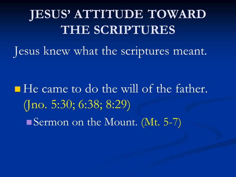 JESUS' ATTITUDE TOWARD THE SCRIPTURES Jesus knew what the scriptures meant. He came to do the will of the father. (Jno. 5:30; 6:38; 8:29) Sermon on th