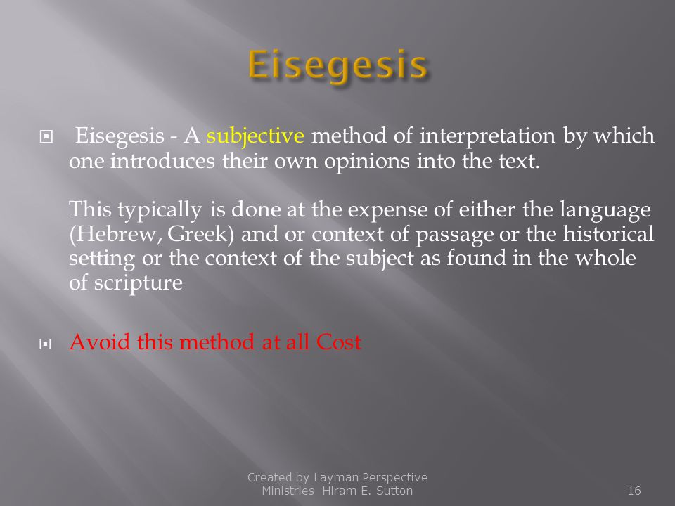  Eisegesis - A subjective method of interpretation by which one introduces their own opinions into the text. This typically is done at the expense of