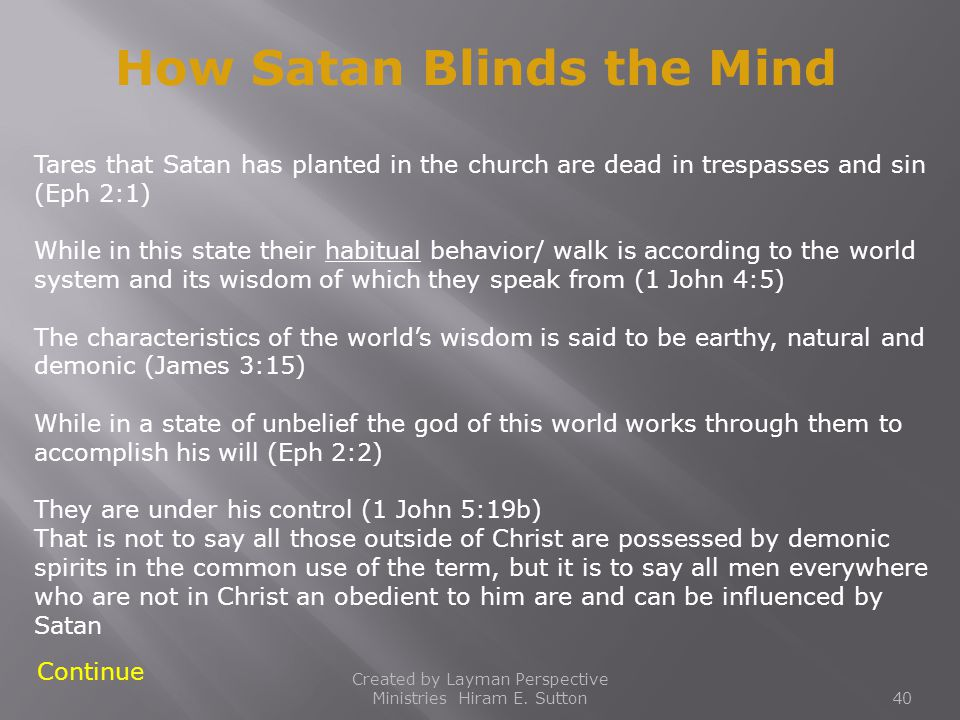Created by Layman Perspective Ministries Hiram E. Sutton40 How Satan Blinds the Mind Continue Tares that Satan has planted in the church are dead in t