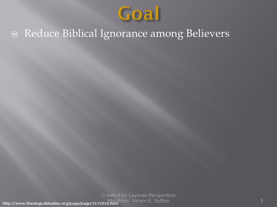  Reduce Biblical Ignorance among Believers Created by Layman Perspective Ministries Hiram E. Sutton5 http://www.theologicalstudies.org/page/page/1572