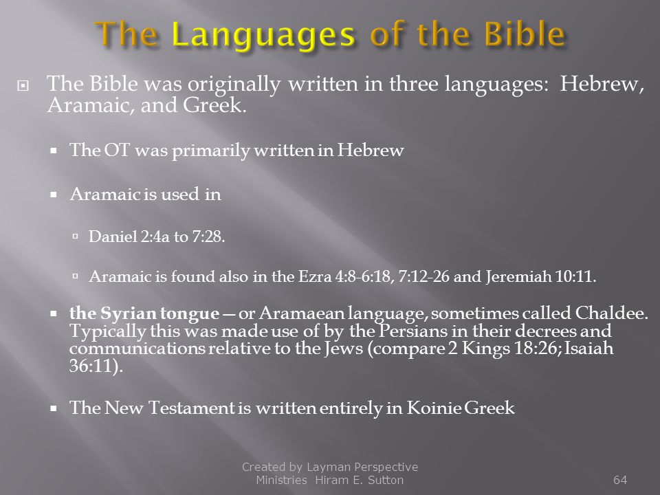  The Bible was originally written in three languages: Hebrew, Aramaic, and Greek.  The OT was primarily written in Hebrew  Aramaic is used in  Dan
