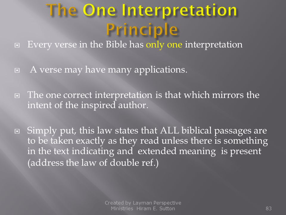  Every verse in the Bible has only one interpretation  A verse may have many applications.  The one correct interpretation is that which mirrors th