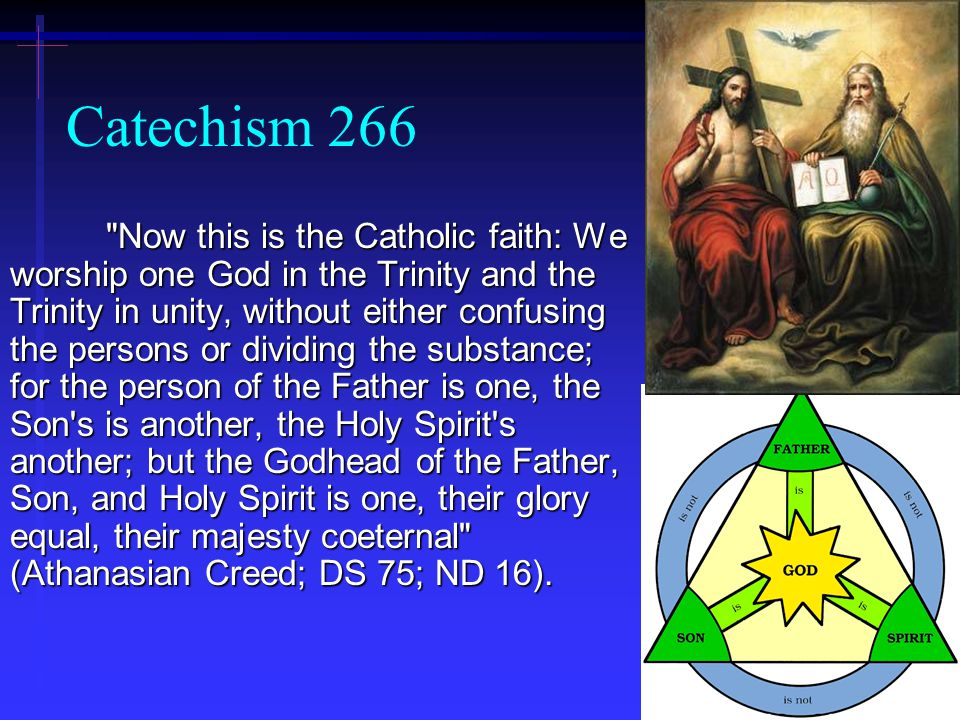 22 Catechism 266 Now this is the Catholic faith: We worship one God in the Trinity and the Trinity in unity, without either confusing the persons or dividing the substance; for the person of the Father is one, the Son s is another, the Holy Spirit s another; but the Godhead of the Father, Son, and Holy Spirit is one, their glory equal, their majesty coeternal (Athanasian Creed; DS 75; ND 16).