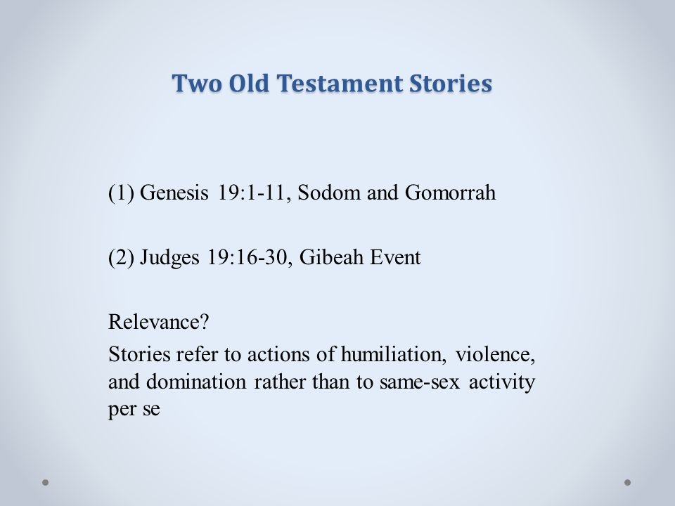 Two Old Testament Stories (1) Genesis 19:1-11, Sodom and Gomorrah (2) Judges 19:16-30, Gibeah Event Relevance.