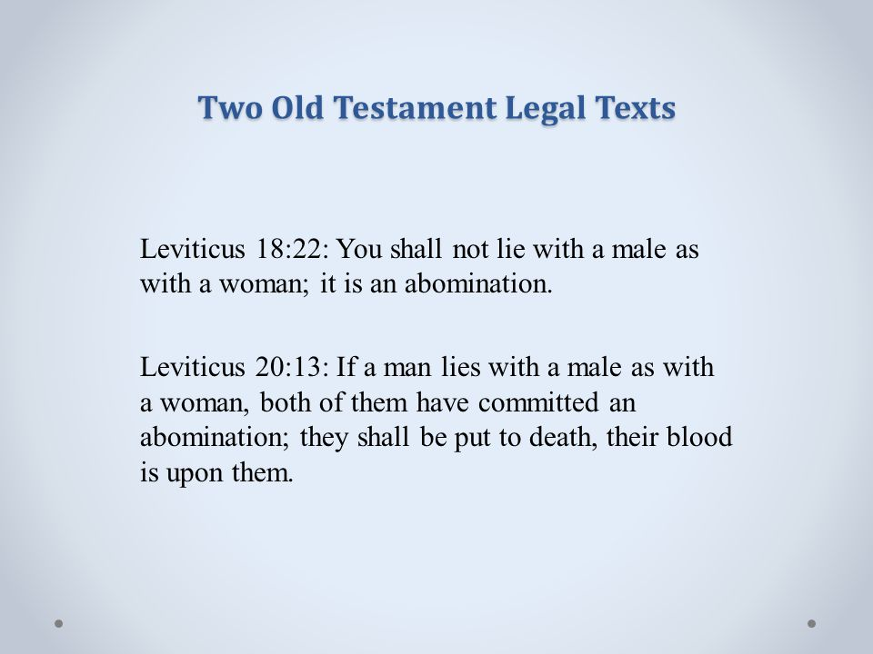 Two Old Testament Legal Texts Leviticus 18:22: You shall not lie with a male as with a woman; it is an abomination.