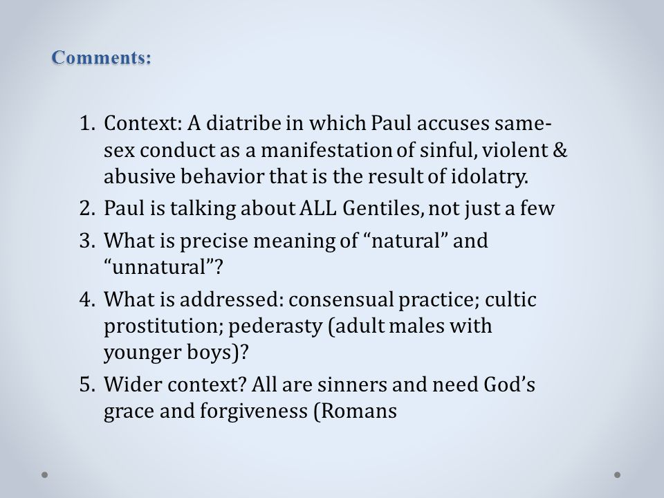 Comments: 1.Context: A diatribe in which Paul accuses same- sex conduct as a manifestation of sinful, violent & abusive behavior that is the result of idolatry.