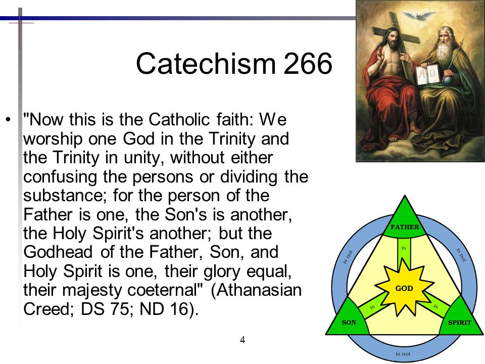 4 Catechism 266 Now this is the Catholic faith: We worship one God in the Trinity and the Trinity in unity, without either confusing the persons or dividing the substance; for the person of the Father is one, the Son s is another, the Holy Spirit s another; but the Godhead of the Father, Son, and Holy Spirit is one, their glory equal, their majesty coeternal (Athanasian Creed; DS 75; ND 16).