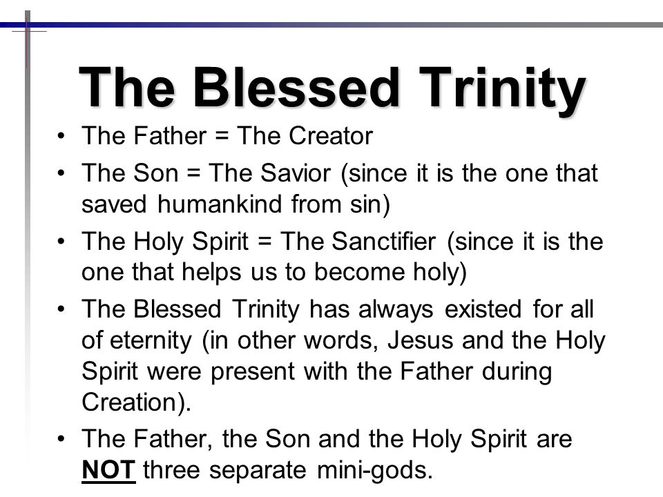 The Blessed Trinity The Father = The Creator The Son = The Savior (since it is the one that saved humankind from sin) The Holy Spirit = The Sanctifier (since it is the one that helps us to become holy) The Blessed Trinity has always existed for all of eternity (in other words, Jesus and the Holy Spirit were present with the Father during Creation).