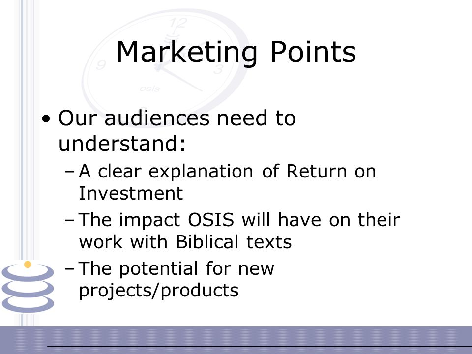 Marketing Points Our audiences need to understand: –A clear explanation of Return on Investment –The impact OSIS will have on their work with Biblical texts –The potential for new projects/products