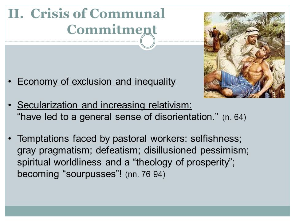 """II. Crisis of Communal Commitment Economy of exclusion and inequality Secularization and increasing relativism: """"have led to a general sense of disori"""