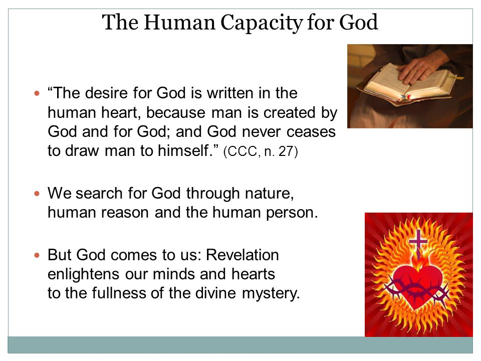 The Human Capacity for God The desire for God is written in the human heart, because man is created by God and for God; and God never ceases to draw man to himself. (CCC, n.