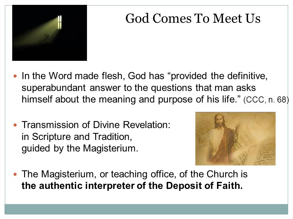God Comes To Meet Us In the Word made flesh, God has provided the definitive, superabundant answer to the questions that man asks himself about the meaning and purpose of his life. (CCC, n.
