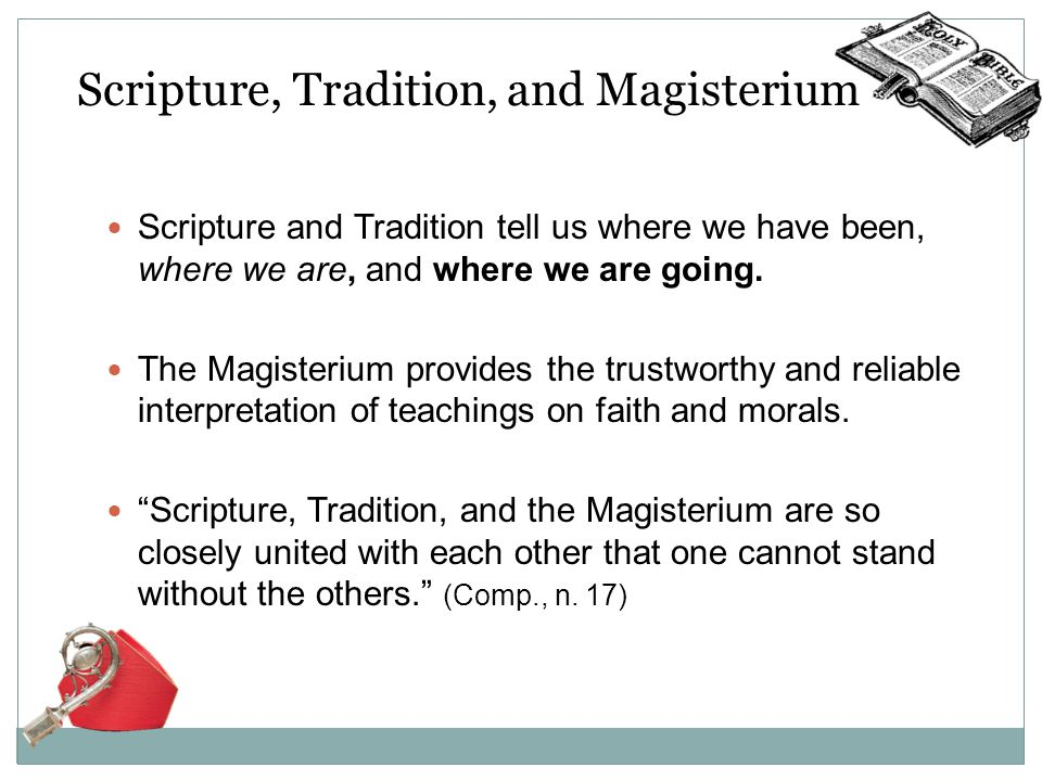 Scripture, Tradition, and Magisterium Scripture and Tradition tell us where we have been, where we are, and where we are going.