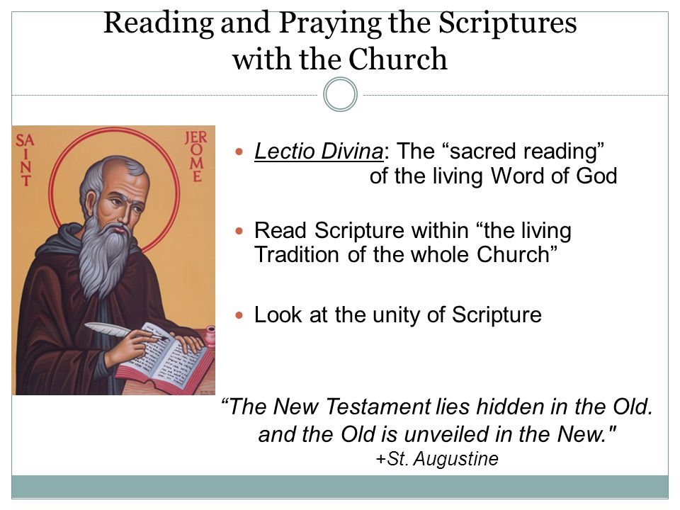 Reading and Praying the Scriptures with the Church Lectio Divina: The sacred reading of the living Word of God Read Scripture within the living Tradition of the whole Church Look at the unity of Scripture The New Testament lies hidden in the Old.