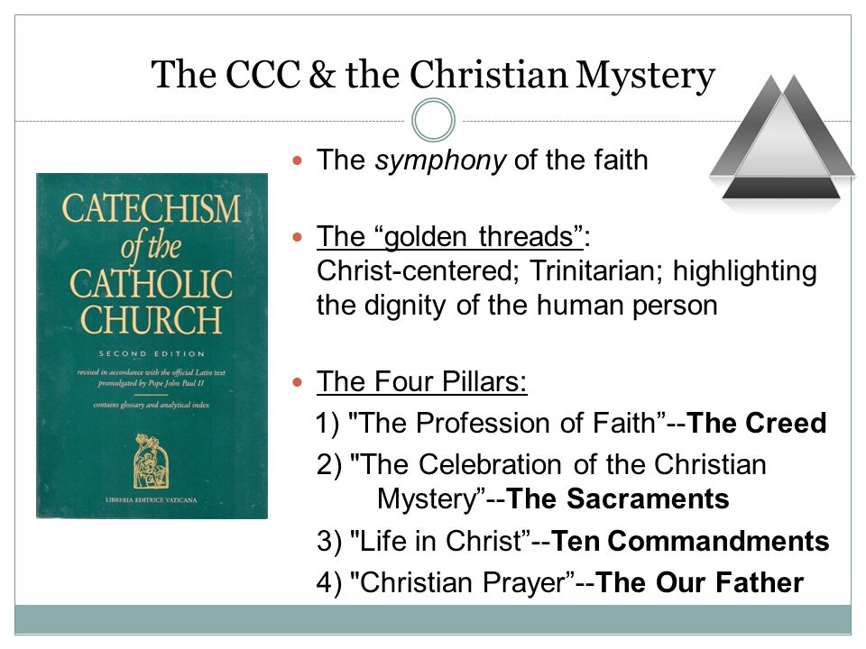 The CCC & the Christian Mystery The symphony of the faith The golden threads : Christ-centered; Trinitarian; highlighting the dignity of the human person The Four Pillars: 1) The Profession of Faith --The Creed 2) The Celebration of the Christian Mystery --The Sacraments 3) Life in Christ --Ten Commandments 4) Christian Prayer --The Our Father