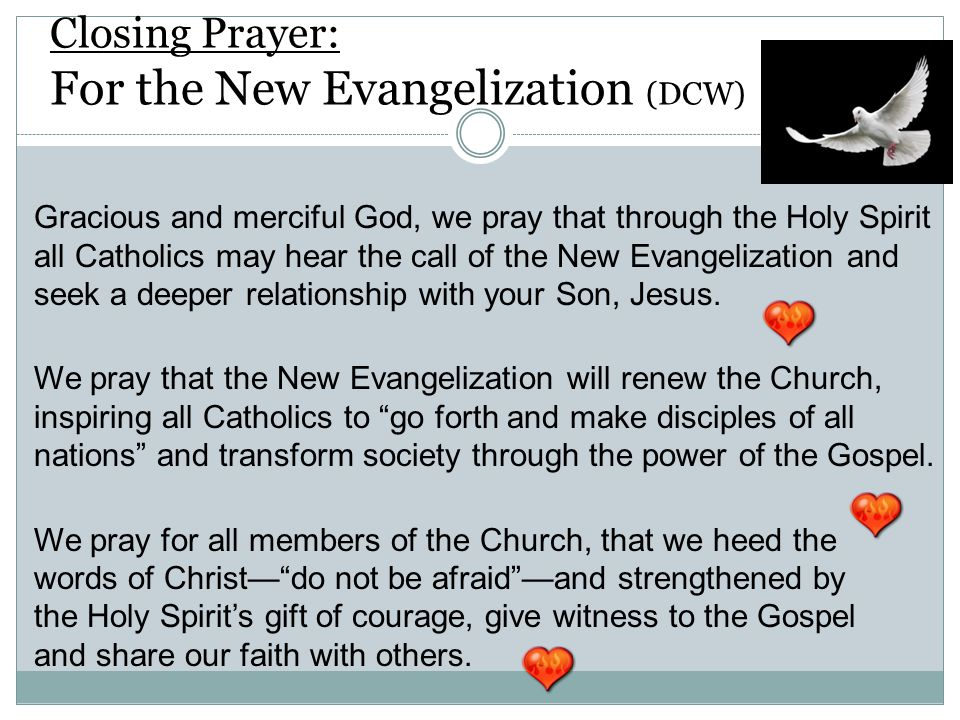 Closing Prayer: For the New Evangelization (DCW) Gracious and merciful God, we pray that through the Holy Spirit all Catholics may hear the call of the New Evangelization and seek a deeper relationship with your Son, Jesus.