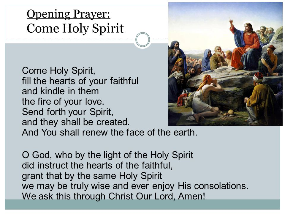 Opening Prayer: Come Holy Spirit Come Holy Spirit, fill the hearts of your faithful and kindle in them the fire of your love.