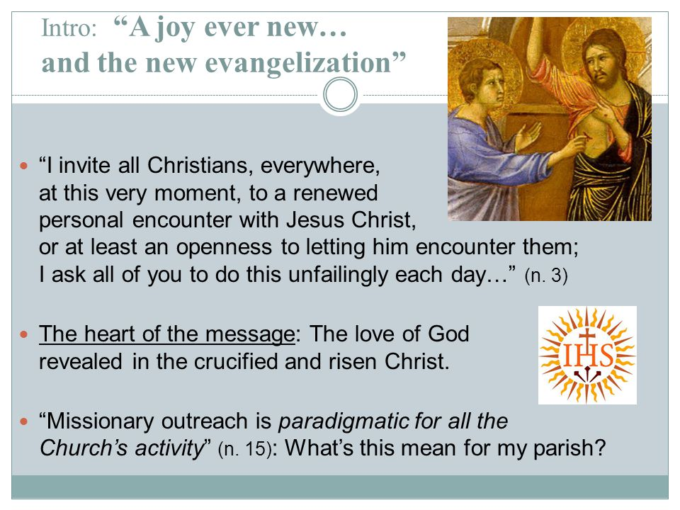 Intro: A joy ever new… and the new evangelization I invite all Christians, everywhere, at this very moment, to a renewed personal encounter with Jesus Christ, or at least an openness to letting him encounter them; I ask all of you to do this unfailingly each day… (n.