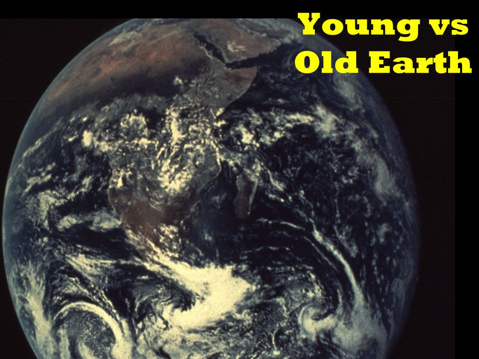 YOUNG vs OLD EARTH Naturalism -5 Billion years 20 for Universe Scripture -~6,000 years (Gen 1-2, 5, 11)