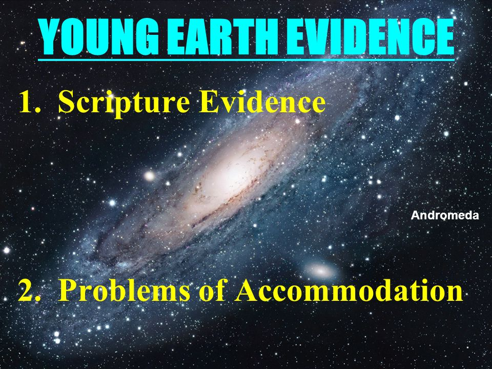 YOUNG EARTH EVIDENCE 1.Scripture Evidence 2.Problems of Accommodation Andromeda