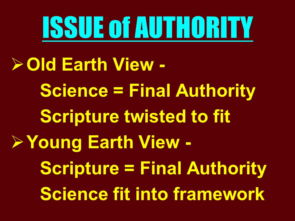 ISSUE of AUTHORITY  Old Earth View - Science = Final Authority Scripture twisted to fit  Young Earth View - Scripture = Final Authority Science fit into framework
