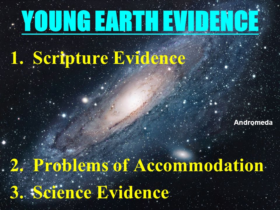 YOUNG EARTH EVIDENCE 1.Scripture Evidence 2.Problems of Accommodation 3.Science Evidence Andromeda