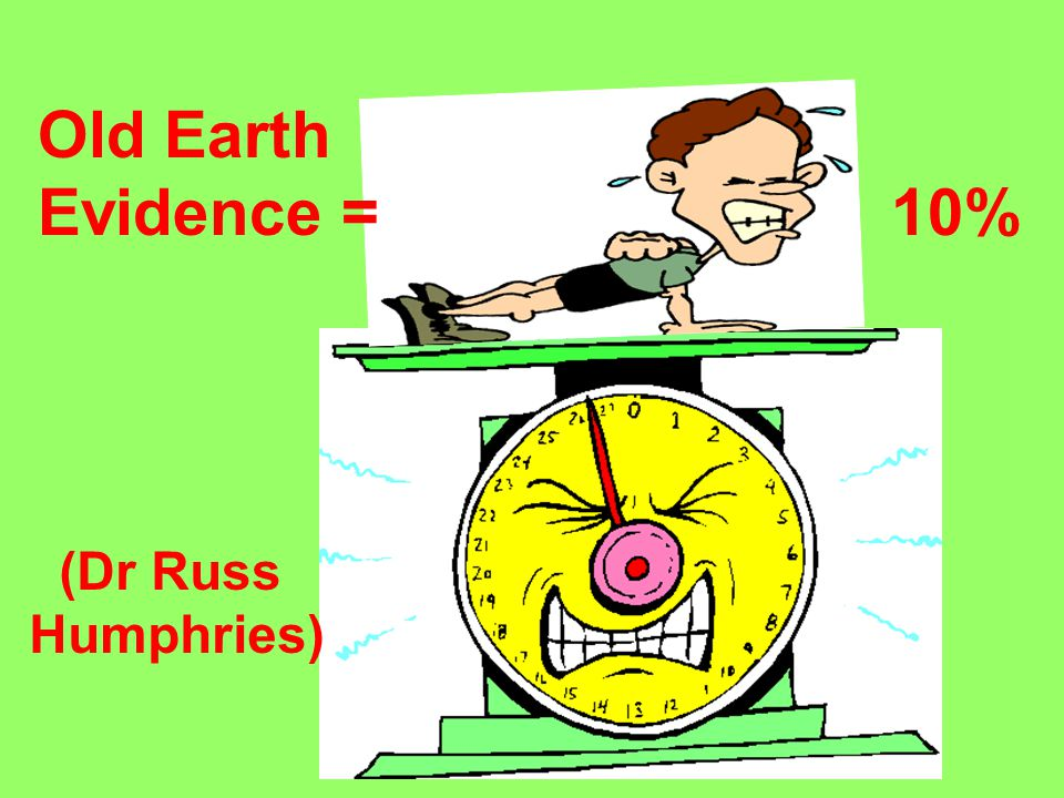Old Earth Evidence = 10% (Dr Russ Humphries)