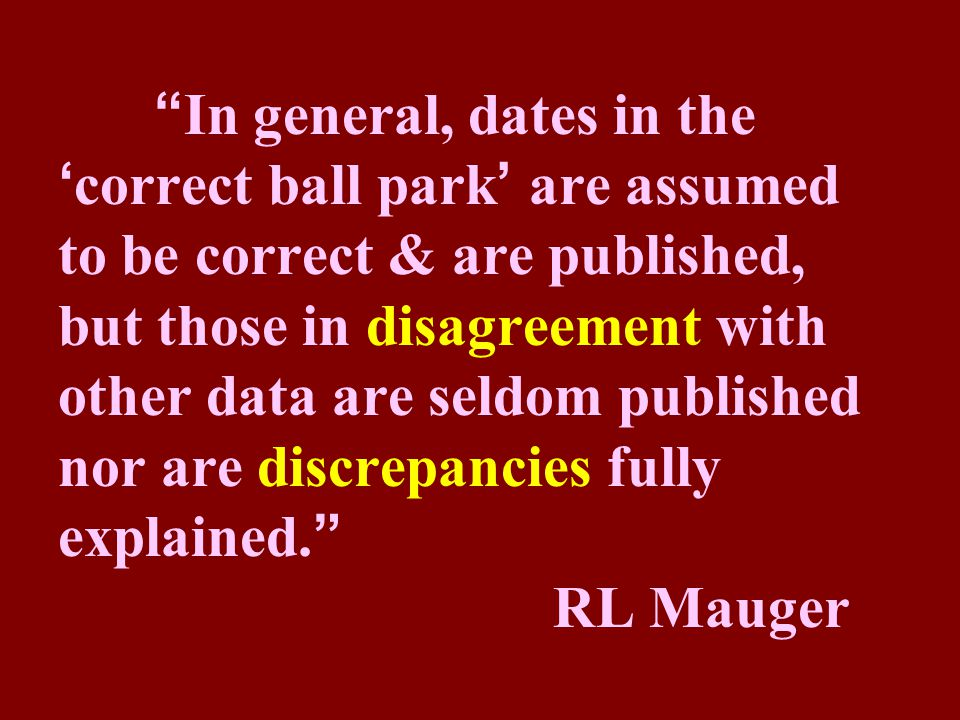 In general, dates in the 'correct ball park' are assumed to be correct & are published, but those in disagreement with other data are seldom published nor are discrepancies fully explained. RL Mauger