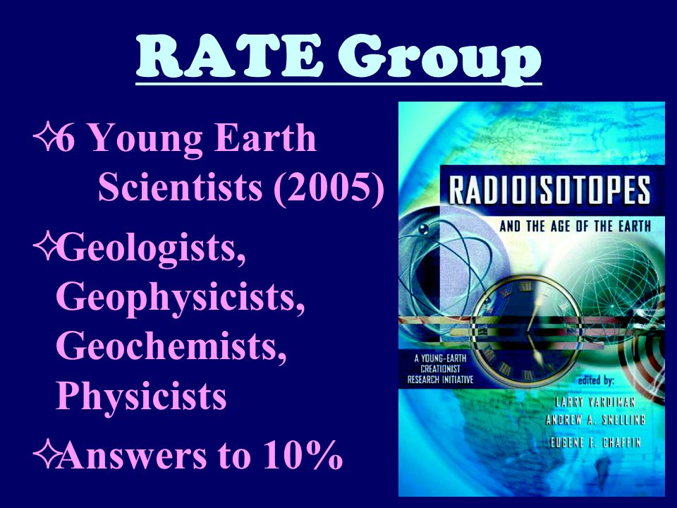 RATE Group  6 Young Earth Scientists (2005)  Geologists, Geophysicists, Geochemists, Physicists  Answers to 10%