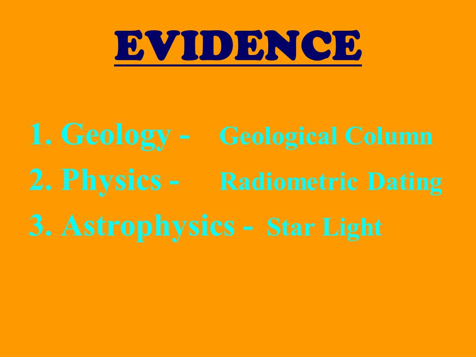 EVIDENCE 1.Geology - Geological Column 2.Physics - Radiometric Dating 3.Astrophysics - Star Light