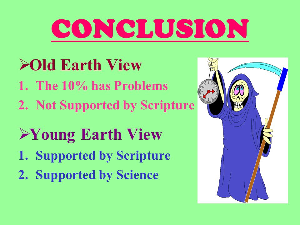 CONCLUSION  Old Earth View 1.The 10% has Problems 2.Not Supported by Scripture  Young Earth View 1.Supported by Scripture 2.Supported by Science