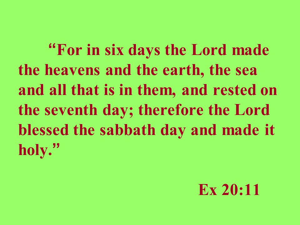 For in six days the Lord made the heavens and the earth, the sea and all that is in them, and rested on the seventh day; therefore the Lord blessed the sabbath day and made it holy. Ex 20:11