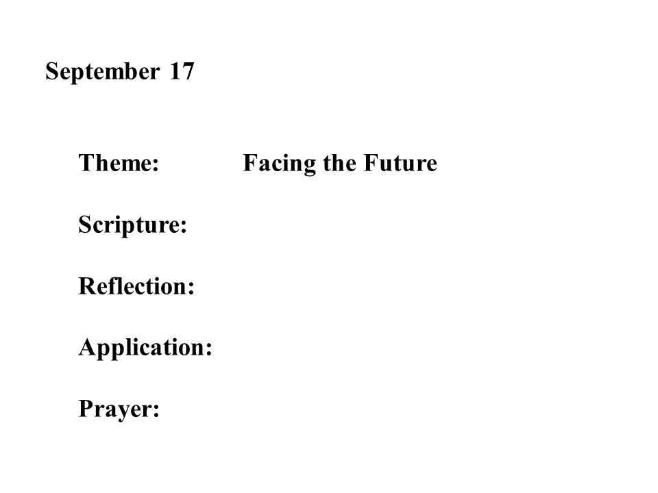September 17 Theme:Facing the Future Scripture: Reflection: Application: Prayer: